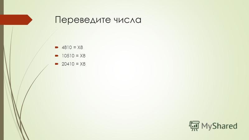 Переведите числа 4810 = X8 10510 = X8 20410 = X8