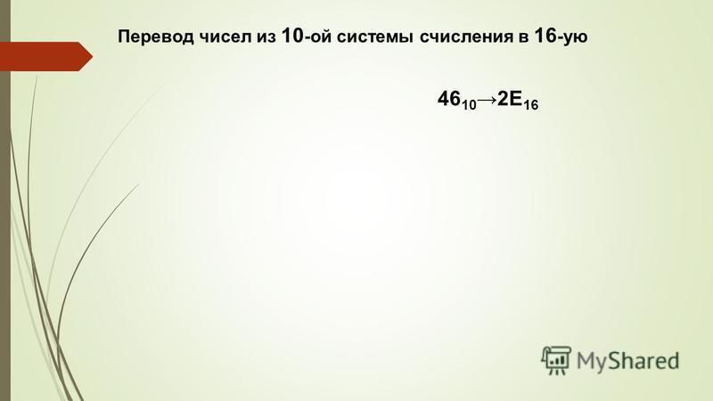 Перевод чисел из 10 -ой системы счисления в 16 -ую 46 10 2E 16