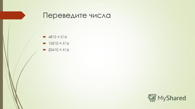 Переведите числа 4810 = X16 10510 = X16 20410 = X16