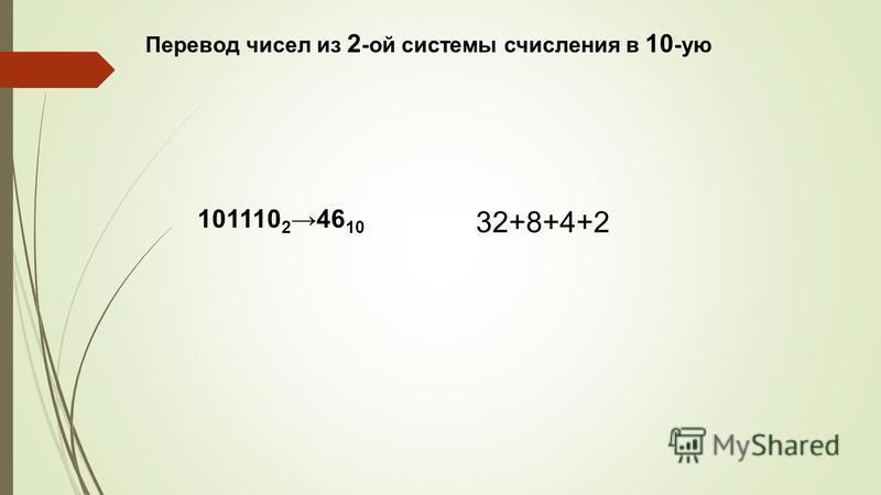 Перевод чисел из 2 -ой системы счисления в 10 -ую 32+8+4+2 101110 246 10