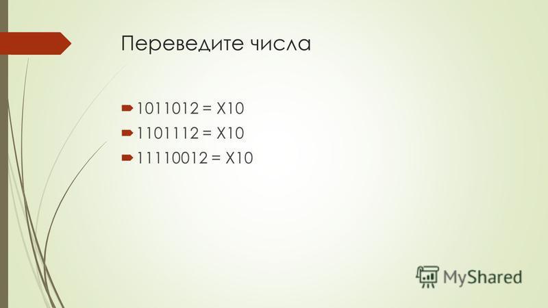 Переведите числа 1011012 = X10 1101112 = X10 11110012 = X10