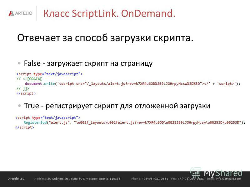 Artezio LLC Address: 3G Gubkina Str., suite 504, Moscow, Russia, 119333Phone: +7 (495) 981-0531 Fax: +7 (495) 232-2683 Email: info@artezio.com Отвечает за способ загрузки скрипта. False - загружает скрипт на страницу Класс ScriptLink. OnDemand. True