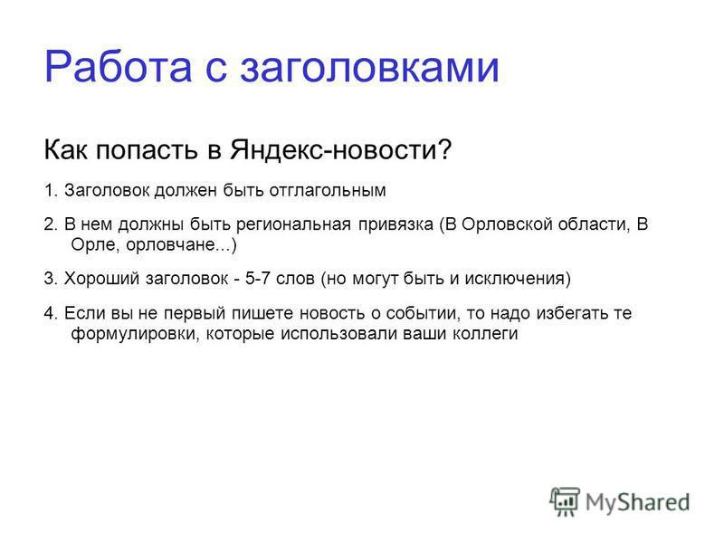 Работа с заголовками Как попасть в Яндекс-новости? 1. Заголовок должен быть отглагольным 2. В нем должны быть региональная привязка (В Орловской области, В Орле, орловчане...) 3. Хороший заголовок - 5-7 слов (но могут быть и исключения) 4. Если вы не