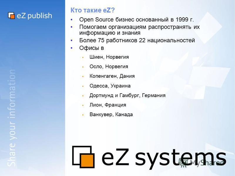 Кто такие eZ? Open Source бизнес основанный в 1999 г. Помогаем организациям распространять их информацию и знания Более 75 работников 22 национальностей Офисы в Шиен, Норвегия Осло, Норвегия Копенгаген, Дания Одесса, Украина Дортмунд и Гамбург, Герма