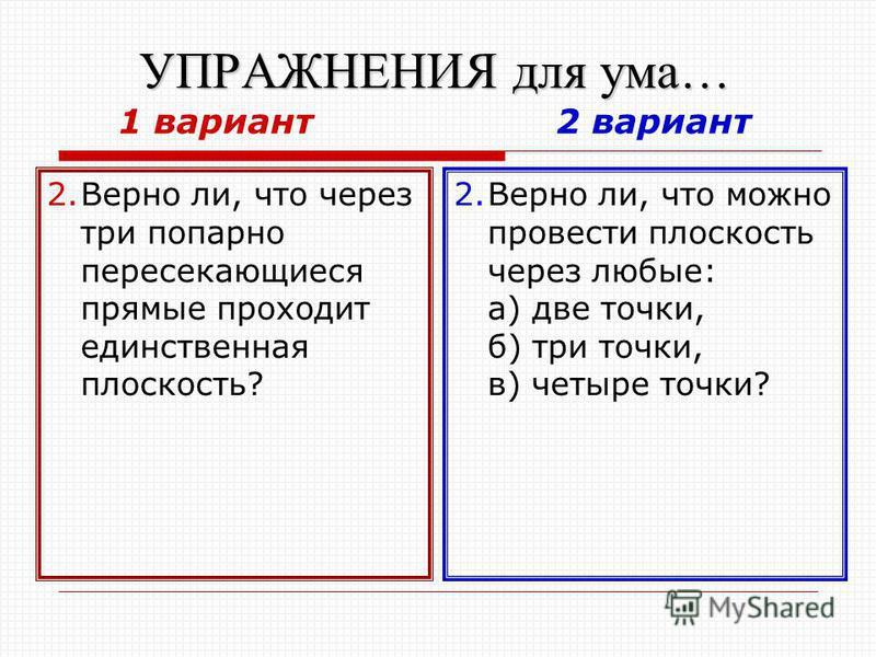 УПРАЖНЕНИЯ для ума… УПРАЖНЕНИЯ для ума… 1 вариант 2 вариант 2. Верно ли, что через три попарно пересекающиеся прямые проходит единственная плоскость? 2. Верно ли, что можно провести плоскость через любые: а) две точки, б) три точки, в) четыре точки?