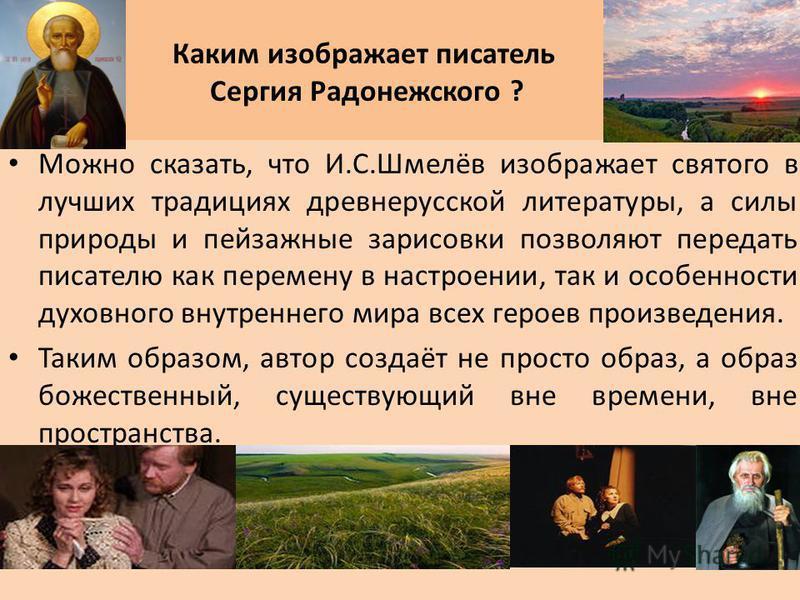 Каким изображает писатель Сергия Радонежского ? Можно сказать, что И.С.Шмелёв изображает святого в лучших традициях древнерусской литературы, а силы природы и пейзажные зарисовки позволяют передать писателю как перемену в настроении, так и особенност