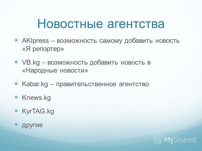 Новостные агентства AKIpress – возможность самому добавить новость «Я репортер» VB.kg – возможность добавить новость в «Народные новости» Kabar.kg – правительственное агентство Knews.kg KyrTAG.kg другие