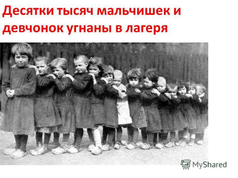 Десятки тысяч мальчишек и девчонок угнаны в лагеря