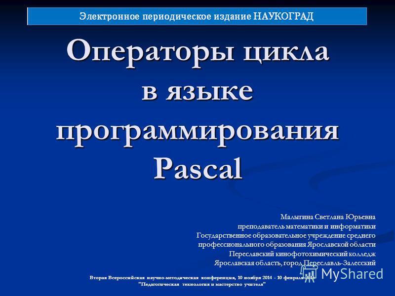 Операторы цикла в языке программирования Pascal Вторая Всероссийская научно-методическая конференция, 10 ноября 2014 - 10 февраля 2015