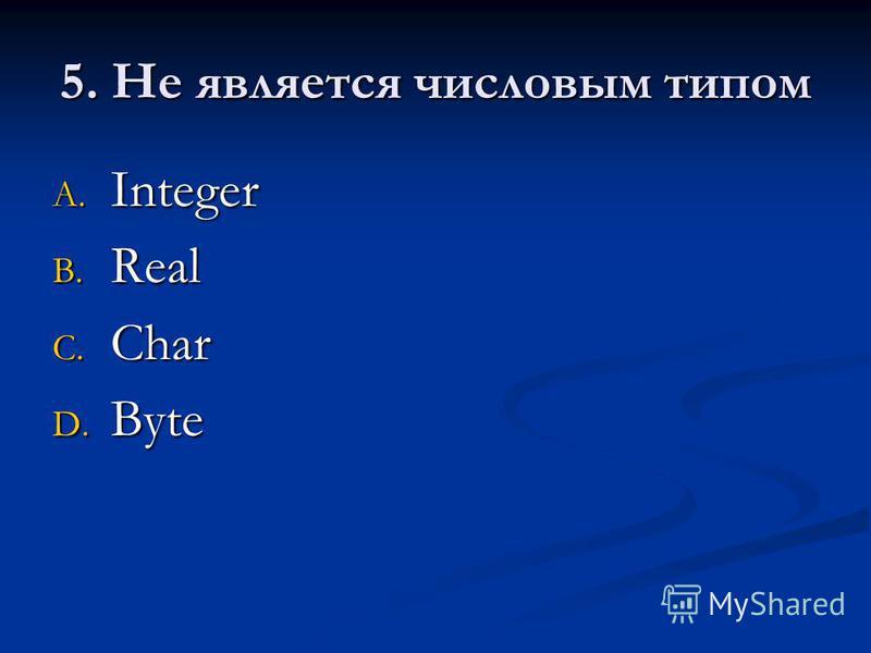 5. Не является числовым типом A. Integer B. Real C. Char D. Byte