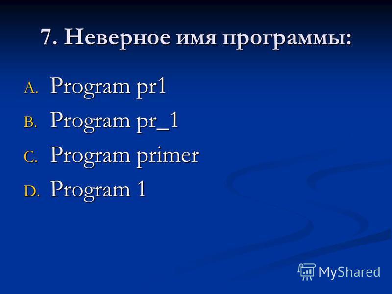 7. Неверное имя программы: A. Program pr1 B. Program pr_1 C. Program primer D. Program 1