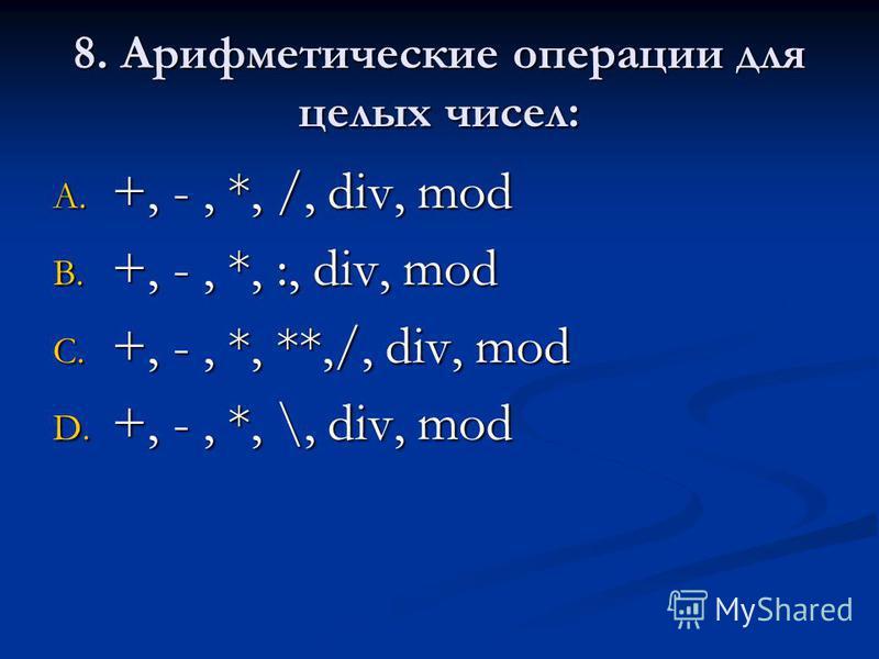 8. Арифметические операции для целых чисел: A. +, -, *, /, div, mod B. +, -, *, :, div, mod C. +, -, *, **,/, div, mod D. +, -, *, \, div, mod