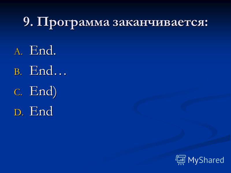 9. Программа заканчивается: A. End. B. End… C. End) D. End