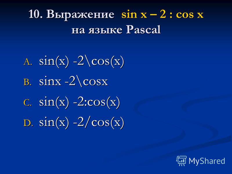 10. Выражение sin x – 2 : cos x на языке Pascal A. sin(x) -2\cos(x) B. sinx -2\cosx C. sin(x) -2:cos(x) D. sin(x) -2/cos(x)