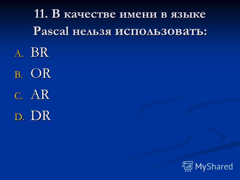 11. В качестве имени в языке Pascal нельзя использовать : A. BR B. OR C. AR D. DR
