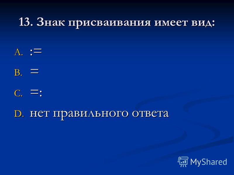 13. Знак присваивания имеет вид: A. := B. = C. =: D. нет правильного ответа