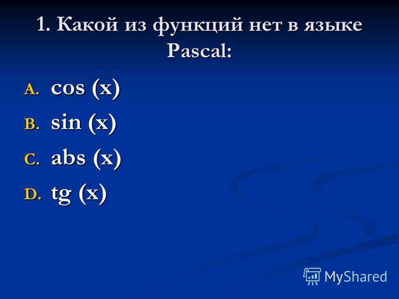 1. Какой из функций нет в языке Pascal: A. cos (x) B. sin (x) C. abs (x) D. tg (x)