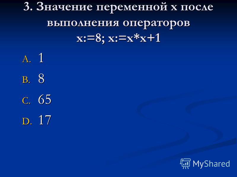 3. Значение переменной х после выполнения операторов х:=8; х:=х*х+1 A. 1 B. 8 C. 65 D. 17