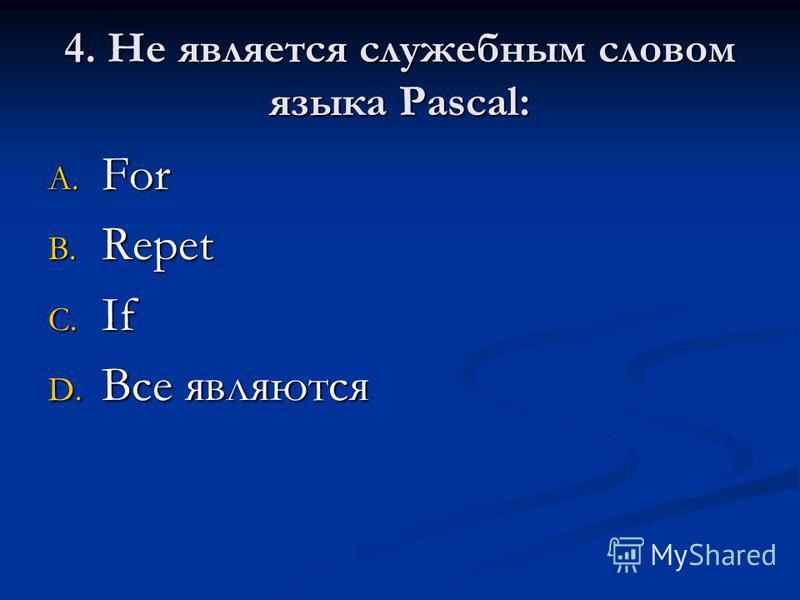 4. Не является служебным словом языка Pascal: A. For B. Repet C. If D. Все являются