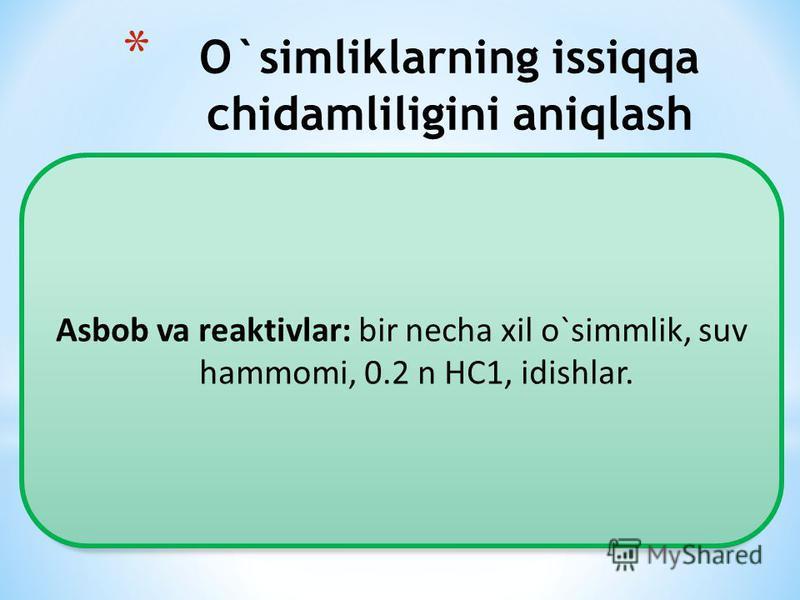 * O`simliklarning issiqqa chidamliligini aniqlash Asbob va reaktivlar: bir necha xil o`simmlik, suv hammomi, 0.2 n HC1, idishlar.
