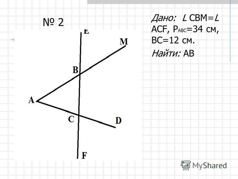 Дано: L СВМ=L АСF, Р АВС =34 см, ВС=12 см. Найти: АВ 2