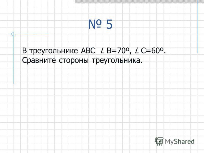 5 В треугольнике АВС L В=70º, L С=60º. Сравните стороны треугольника.