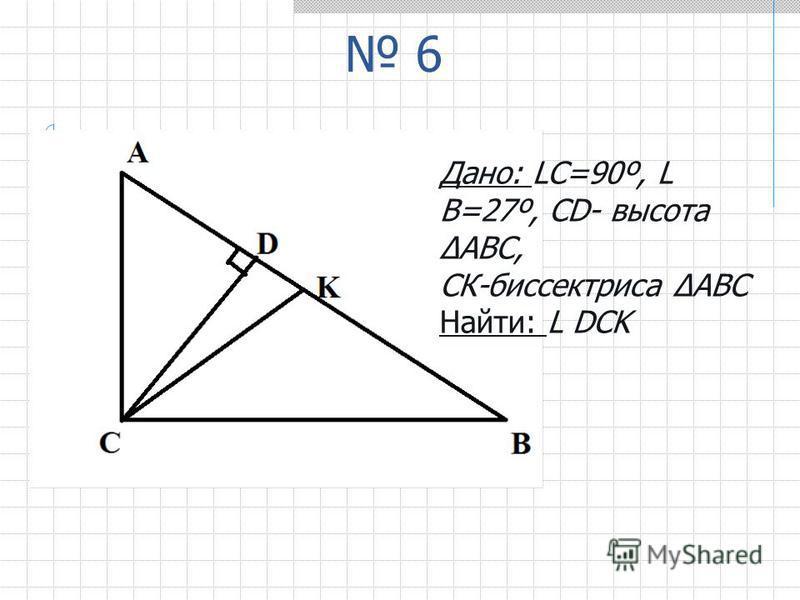6 Дано: LС=90º, L В=27º, CD- высота ΔАВС, СК-биссектриса ΔАВС Найти: L DCK