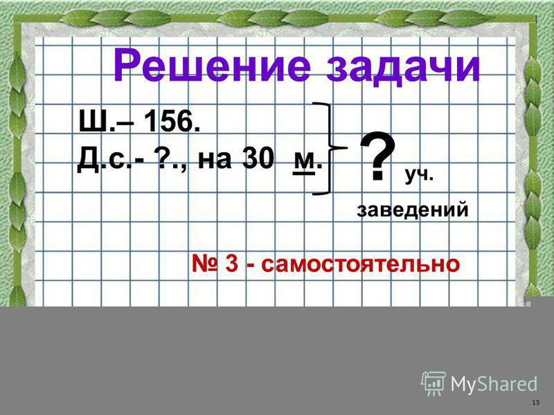 Решение задачи Ш.– 156. Д.с.- ?., на 30 м. 15 ? уч. заведений 3 - самостоятельно