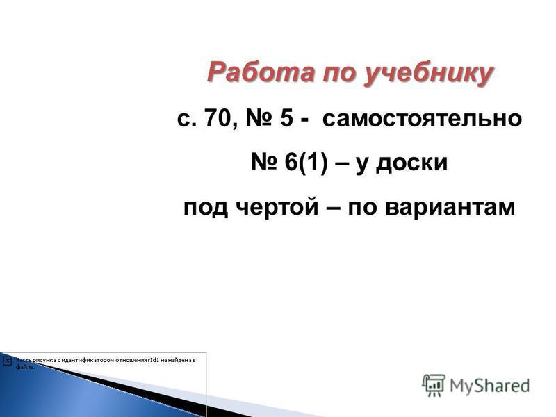 Работа по учебнику с. 70, 5 - самостоятельно 6(1) – у доски под чертой – по вариантам