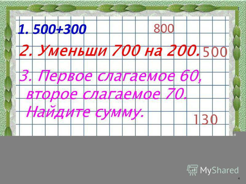 1. 500+300 800 2. Уменьши 700 на 200. 500 130 3. Первое слагаемое 60, второе слагаемое 70. Найдите сумму. 4