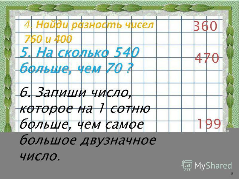 360 5. На сколько 540 больше, чем 70 ? 470 6. Запиши число, которое на 1 сотню больше, чем самое большое двузначное число. 199 5