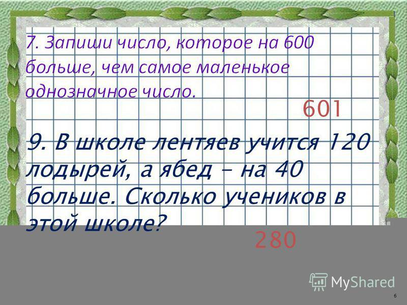 601 9. В школе лентяев учится 120 лодырей, а ябед - на 40 больше. Сколько учеников в этой школе? 280 6