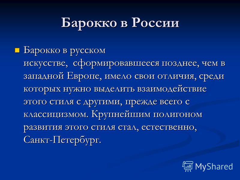 Барокко в России Барокко в русском искусстве, сформировавшееся позднее, чем в западной Европе, имело свои отличия, среди которых нужно выделить взаимодействие этого стиля с другими, прежде всего с классицизмом. Крупнейшим полигоном развития этого сти