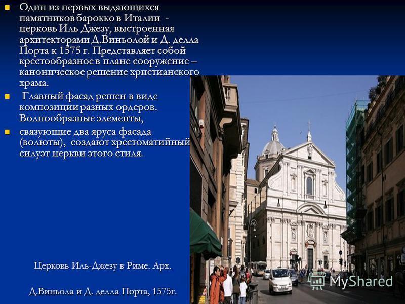 Церковь Иль-Джезу в Риме. Арх. Д.Виньола и Д. дела Порта, 1575 г. Один из первых выдающихся памятников барокко в Италии - церковь Иль Джезу, выстроенная архитекторами Д.Виньолой и Д. дела Порта к 1575 г. Представляет собой крестообразное в плане соор
