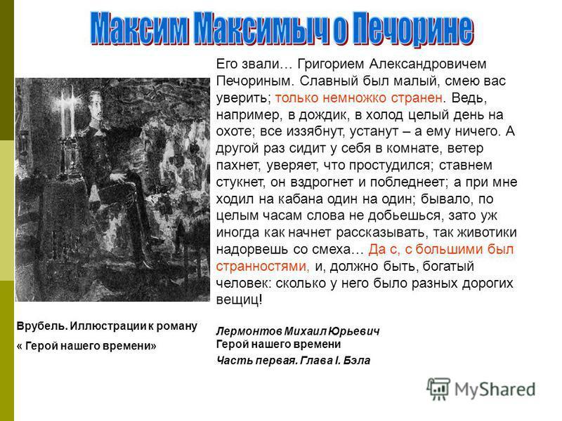 Врубель. Иллюстрации к роману « Герой нашего времени» Его звали… Григорием Александровичем Печориным. Славный был малый, смею вас уверить; только немножко странен. Ведь, например, в дождик, в холод целый день на охоте; все иззябнут, устанут – а ему н