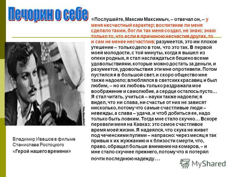 « Послушайте, Максим Максимыч, – отвечал он, – у меня несчастный характер; воспитание ли меня сделало таким, бог ли так меня создал, не знаю; знаю только то, что если я причиною несчастия других, то и сам не менее несчастлив; разумеется, это им плохо