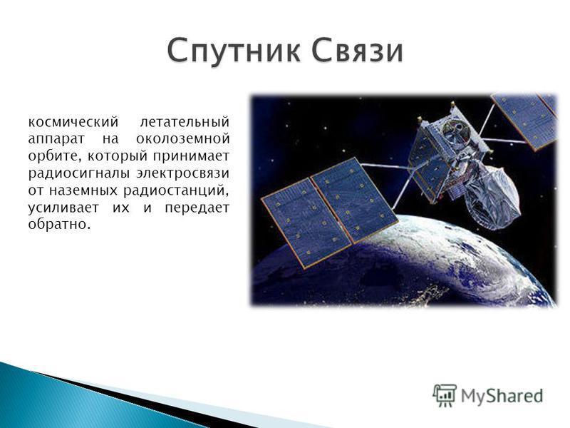 космический летательный аппарат на околоземной орбите, который принимает радиосигналы электросвязи от наземных радиостанций, усиливает их и передает обратно.