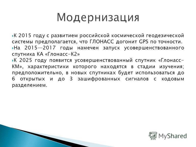 К 2015 году с развитием российской космической геодезической системы предполагается, что ГЛОНАСС догонит GPS по точности. На 20152017 годы намечен запуск усовершенствованного спутника КА «Глонасс-К2» К 2025 году появится усовершенствованный спутник «