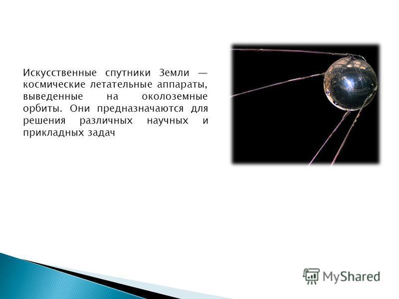 Искусственные спутники Земли космические летательные аппараты, выведенные на околоземные орбиты. Они предназначаются для решения различных научных и прикладных задач