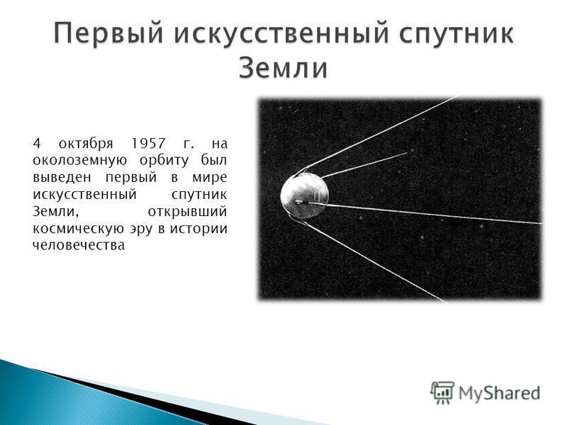 4 октября 1957 г. на околоземную орбиту был выведен первый в мире искусственный спутник Земли, открывший космическую эру в истории человечества