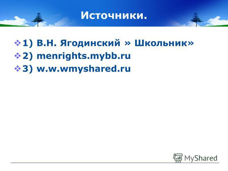 Источники. 1) В.Н. Ягодинский » Школьник» 2) menrights.mybb.ru 3) w.w.wmyshared.ru