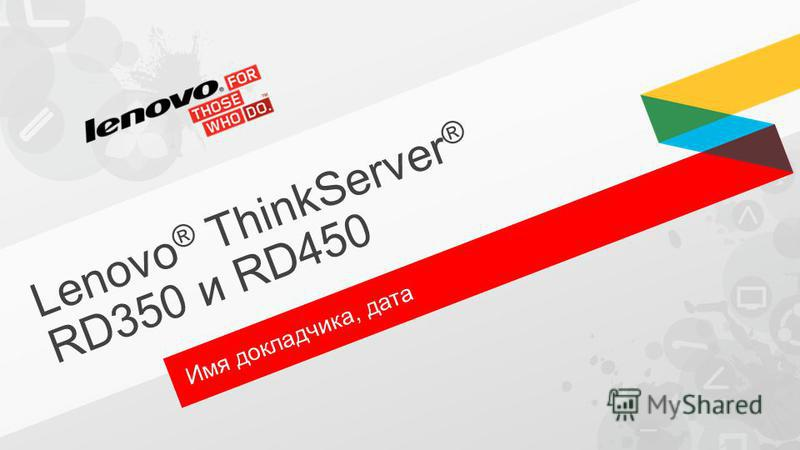 Lenovo ® ThinkServer ® RD350 и RD450 Имя докладчика, дата
