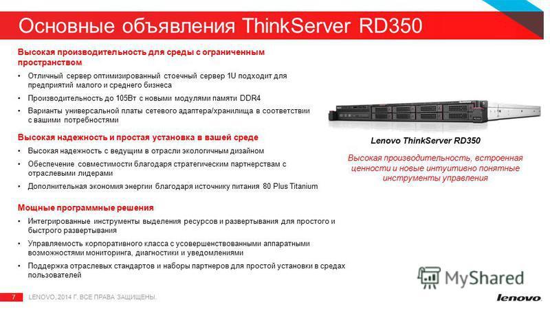 7 Основные объявления ThinkServer RD350 LENOVO, 2014 Г. ВСЕ ПРАВА ЗАЩИЩЕНЫ. Высокая производительность для среды с ограниченным пространством Отличный сервер оптимизированный стоечный сервер 1U подходит для предприятий малого и среднего бизнеса Произ