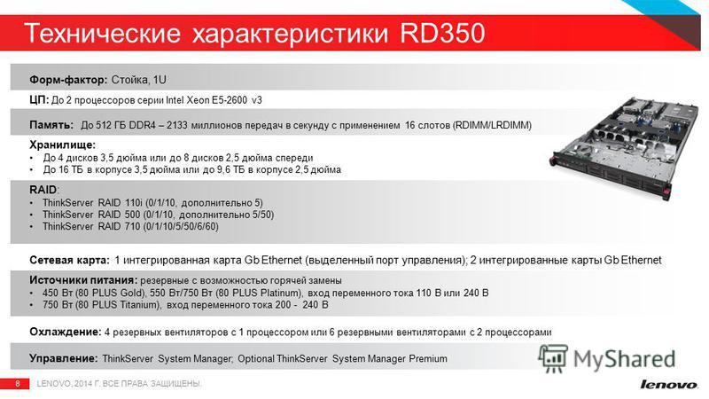 8 Технические характеристики RD350 LENOVO, 2014 Г. ВСЕ ПРАВА ЗАЩИЩЕНЫ. Форм-фактор: Стойка, 1U ЦП: До 2 процессоров серии Intel Xeon E5-2600 v3 Память: До 512 ГБ DDR4 – 2133 миллионов передач в секунду с применением 16 слотов (RDIMM/LRDIMM) Хранилище