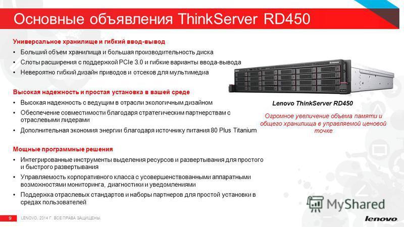9 Основные объявления ThinkServer RD450 LENOVO, 2014 Г. ВСЕ ПРАВА ЗАЩИЩЕНЫ. Универсальное хранилище и гибкий ввод-вывод Больший объем хранилища и большая производительность диска Слоты расширения с поддержкой PCIe 3.0 и гибкие варианты ввода-вывода Н