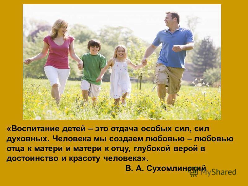 «Воспитание детей – это отдача особых сил, сил духовных. Человека мы создаем любовью – любовью отца к матери и матери к отцу, глубокой верой в достоинство и красоту человека». В. А. Сухомлинский