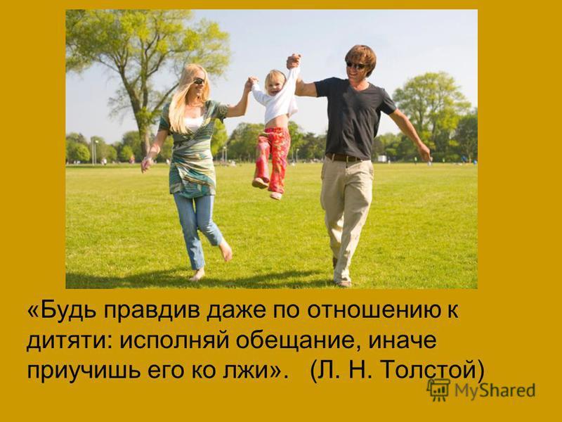 «Будь правдив даже по отношению к дитяти: исполняй обещание, иначе приучишь его ко лжи». (Л. Н. Толстой)
