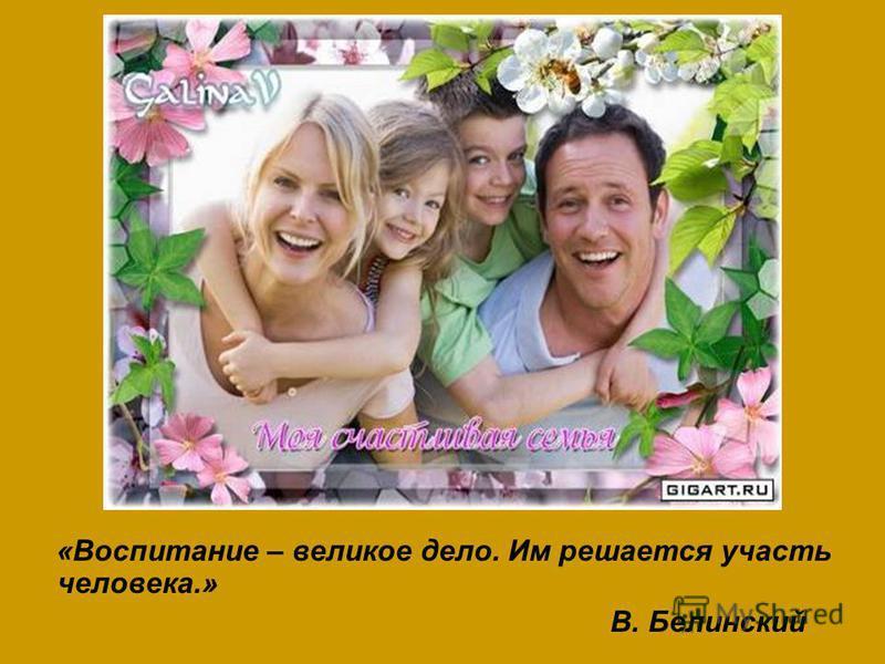 «Воспитание – великое дело. Им решается участь человека.» В. Белинский