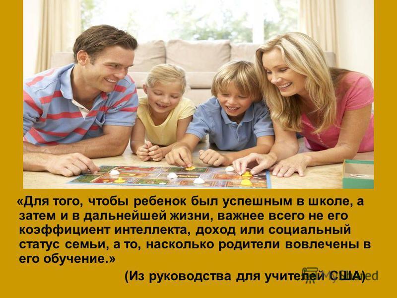 «Для того, чтобы ребенок был успешным в школе, а затем и в дальнейшей жизни, важнее всего не его коэффициент интеллекта, доход или социальный статус семьи, а то, насколько родители вовлечены в его обучение.» (Из руководства для учителей США)