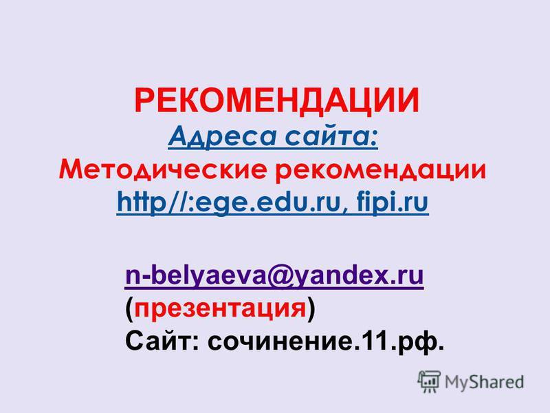 Адреса сайта: Методические рекомендации http/ / :ege.edu.ru, fipi.ru РЕКОМЕНДАЦИИ n-belyaeva@yandex.ru (презентация) Сайт: сочинение.11.рф.
